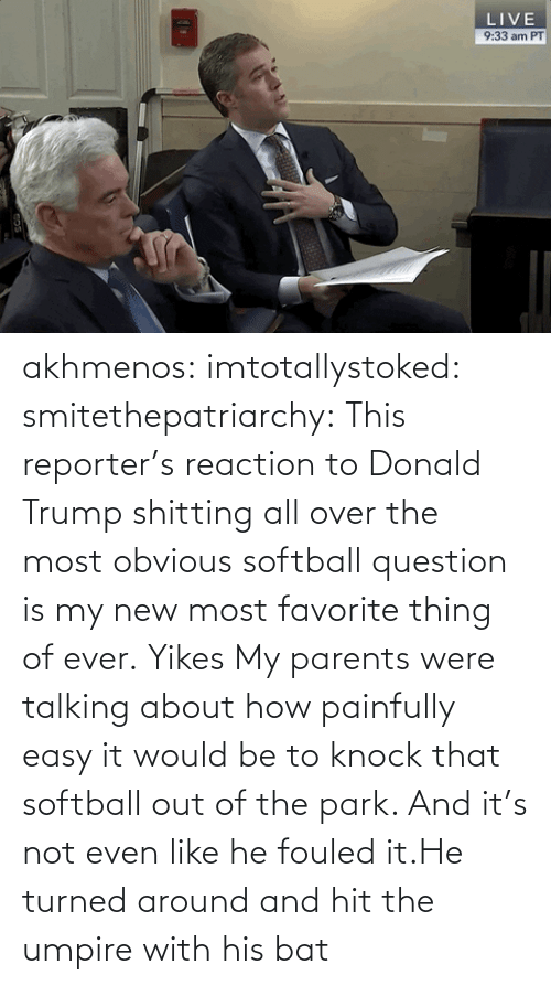 question: akhmenos:  imtotallystoked:  smitethepatriarchy:  This reporter's reaction to Donald Trump shitting all over the most obvious softball question is my new most favorite thing of ever.   Yikes  My parents were talking about how painfully easy it would be to knock that softball out of the park. And it's not even like he fouled it.He turned around and hit the umpire with his bat