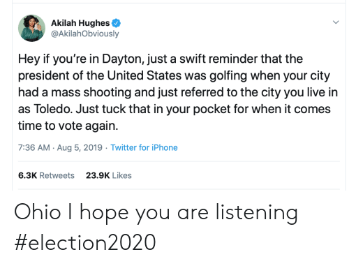 Iphone 6: Akilah Hughes  @AkilahObviously  Hey if you're in Dayton, just a swift reminder that the  president of the United States was golfing when your city  had a mass shooting and just referred to the city you live in  as Toledo. Just tuck that in your pocket for when it comes  time to vote again  7:36 AM Aug 5, 2019 Twitter for iPhone  6.3K Retweets  23.9K Likes Ohio I hope you are listening #election2020