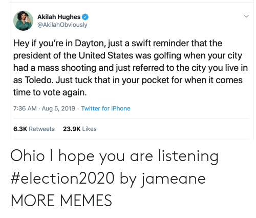 Dank, Iphone, and Memes: Akilah Hughes  @AkilahObviously  Hey if you're in Dayton, just a swift reminder that the  president of the United States was golfing when your city  had a mass shooting and just referred to the city you live in  as Toledo. Just tuck that in your pocket for when it comes  time to vote again.  7:36 AM Aug 5, 2019 Twitter for iPhone  6.3K Retweets  23.9K Likes Ohio I hope you are listening #election2020 by jameane MORE MEMES