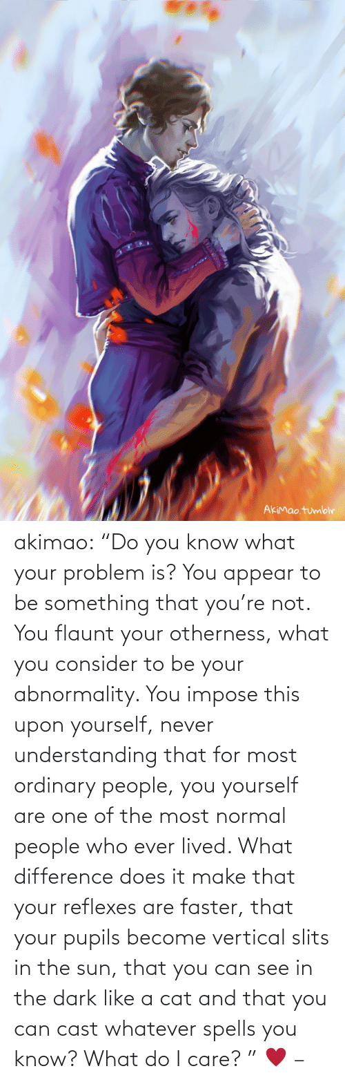 "Yourself: akimao:                    ""Do you know what your problem is? You appear to be something that you're not. You flaunt your otherness, what you consider to be your abnormality. You impose this upon yourself, never understanding that for most ordinary people, you yourself are one of the most normal people who ever lived. What difference does it make that your reflexes are faster, that your pupils become vertical slits in the sun, that you can see in the dark like a cat and that you can cast whatever spells you know? What do I care? ""  ♥  –"