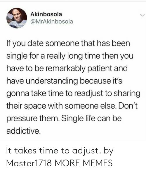 Dank, Life, and Memes: Akinbosola  @MrAkinbosola  If you date someone that has been  single for a really long time then you  have to be remarkably patient and  have understanding because its  gonna take time to readjust to sharing  their space with someone else. Don't  pressure them. Single life can be  addictive. It takes time to adjust. by Master1718 MORE MEMES