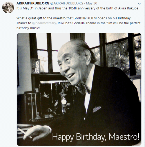 Birthday, Godzilla, and Music: AKIRAIFUKUBE.ORG @AKIRAIFUKUBEORG May 30  It is May 31 in Japan and thus the 105th anniversary of the birth of Akira Ifukube.  What a great gift to the maestro that Godzilla: KOTM opens on his birthday.  Thanks to @bearmccreary, Ifukube's Godzilla Theme in the film will be the perfect  birthday music!  Happy Birthday, Maestro!
