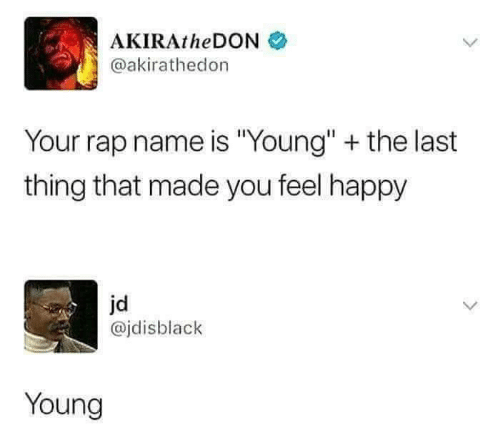 """Rap, Happy, and Name: AKIRAtheDONネ  @akirathedon  Your rap name is """"Young"""" + the last  thing that made you feel happy  jd  @jdisblack  Young"""