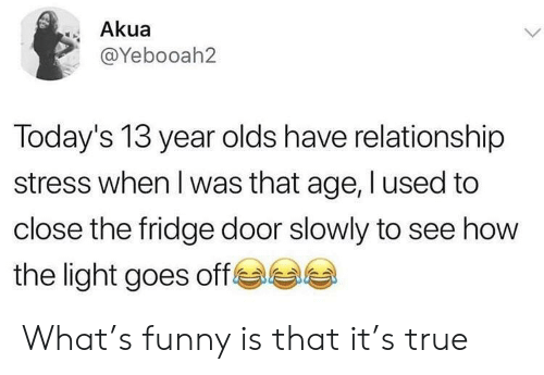 Funny, True, and How: Akua  @Yebooah2  Today's 13 year olds have relationship  stress when I was that age, I used to  close the fridge door slowly to see how  e  the light goes off What's funny is that it's true