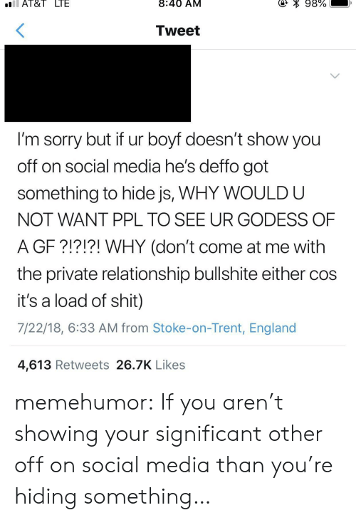 England, Shit, and Social Media: Al&I  LIE  8:40 AM  Tweet  I'm sorry but if ur boyf doesn't show you  off on social media he's deffo got  something to hide js, WHY WOULD U  NOT WANT PPL TO SEE UR GODESS OF  A GF ?!?!?! WHY (don't come at me with  the private relationship bullshite either coS  it's a load of shit)  7/22/18, 6:33 AM from Stoke-on-Trent, England  4,613 Retweets 26.7K Likes memehumor:  If you aren't showing your significant other off on social media than you're hiding something…