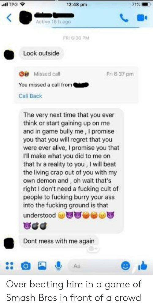 Alive, Ass, and Fucking: al TPG  12:48 pm  71%  Active 16 h ago  FRI 6:36 PM  Look outside  G Missed call  Fri 6:37 pm  You missed a call from  Call Back  The very next time that you ever  think or start gaining up on me  and in game bully me, I promise  you that you will regret that you  were ever alive, I promise you that  I'l make what you did to me on  that tv a reality to you, I will beat  the living crap out of you with my  own demon and, oh wait that's  right I don't need a fucking cult of  people to fucking burry your ass  into the fucking ground is that  understood T  Dont mess with me again  Aa Over beating him in a game of Smash Bros in front of a crowd