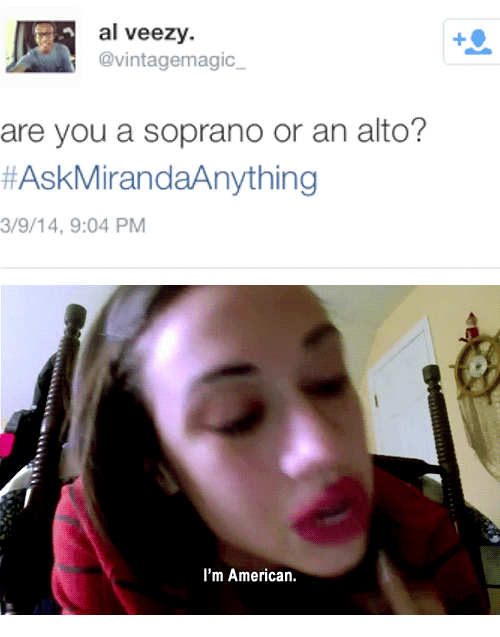 Soprano, You, and Are You: al veezy.  @vintagemagic  are you a soprano or an alto?  #AskMirandaAnything  3/9/14, 9:04 PM   I'm Americarn.