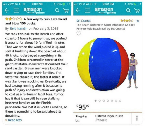 Knots: al VZW Wi-FI  9:02 PM  31%(1.  vzw wi-Fi  E  amazon a W  A fun way to ruin a weekend  aman aw  prime  prime  ri 32  Sol Coastal  The Beach Behemoth Giant Inflatable 12-Foot  Pole-to-Pole Beach Ball by Sol Coastal  and blow 100 bucks.  By Reid hamlin on February 3, 2018  We took this ball to the beach and after  close to 2 hours to pump it up, we pushed  it around for about 10 fun filled minutes.  That was when the wind picked it up and  sent it huddling down the beach at about  40 knots. It destroyed everything in its  path. Children screamed in terror at the  giant inflatable monster that crushed their  sand castles. Grown men were knocked  down trying to save their families. The  faster we chased it, the faster it rolled. It  was like it was mocking us. Eventually, we  had to stop running after it because its  path of injury and destruction was going  to cost us a fortune in legal fees. Rumor  has it that it can still be seen stalking  innocent families on the Florida  59596  panhandle. We lost it in South Carolina, so  there is something to be said about its  durability.  a Read less  Shopping  List  Oitems in your List  Private