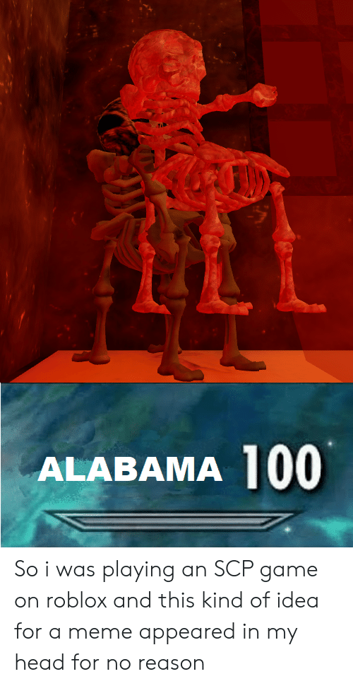 Head, Meme, and Alabama: ALABAMA 100 So i was playing an SCP game on roblox and this kind of idea for a meme appeared in my head for no reason
