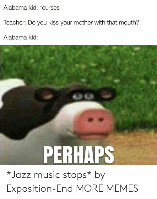 Dank, Memes, and Music: Alabama kid: *curses  Teacher: Do you kiss your mother with that mouth?!  Alabama kid:  PERHAPS *Jazz music stops* by Exposition-End MORE MEMES