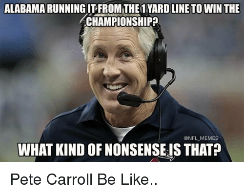 Pete Carroll: ALABAMA RUNNING ITFROMTHE1 YARD LINE TO WIN THE  CHAMPIONSHIP  ONFL MEMES  WHAT KIND OF NONSENSEIS THAT Pete Carroll Be Like..