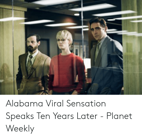 Alabama, Planet, and Viral: Alabama Viral Sensation Speaks Ten Years Later - Planet Weekly