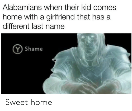 Home, Girlfriend, and Dank Memes: Alabamians when their kid comes  home with a girlfriend that has a  different last name  YShame Sweet home