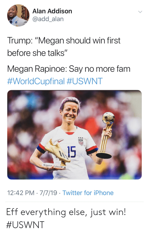 "Fam, Iphone, and Megan: Alan Addison  @add_alan  Trump: ""Megan should win first  before she talks""  Megan Rapinoe: Say no more fam  #WorldCupfinal #USWNT  15  A narens  12:42 PM 7/7/19 Twitter for iPhone Eff everything else, just win! #USWNT"
