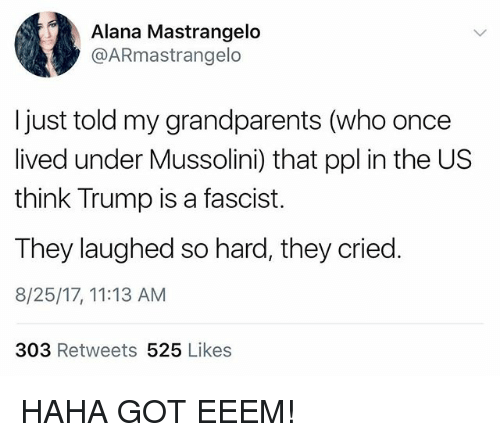 Gotted: Alana Mastrangelo  @ARmastrangelo  I just told my grandparents (who once  lived under Mussolini) that ppl in the US  think Trump is a fascist.  They laughed so hard, they cried.  8/25/17, 11:13 AM  303 Retweets 525 Likes HAHA GOT EEEM!