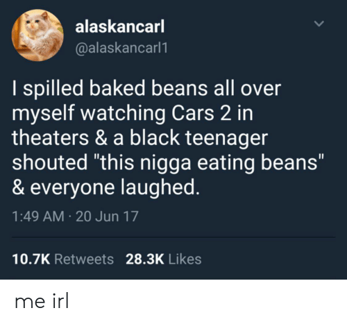 """baked beans: alaskancar  @alaskancarl1  I spilled baked beans all over  myself watching Cars 2 in  theaters & a black teenager  shouted """"this nigga eating beans""""  & everyone laughed  1:49 AM 20 Jun 17  10.7K Retweets 28.3K Likes me irl"""