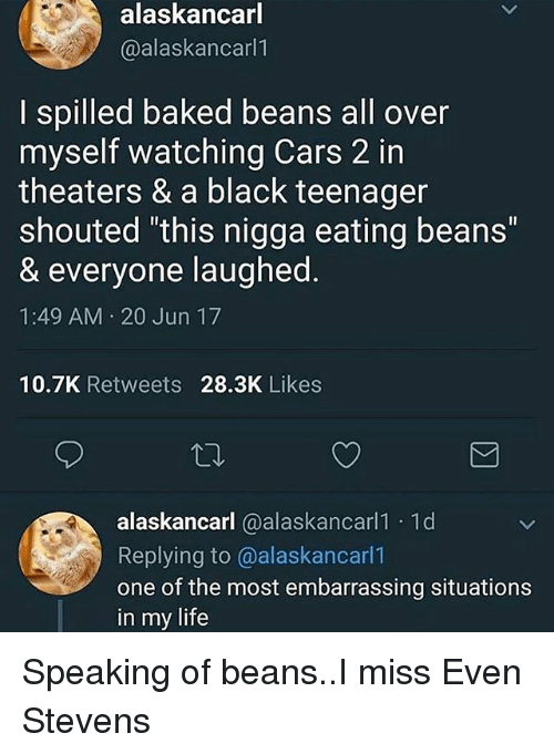 """even stevens: alaskancarl  @alaskancarl1  I spilled baked beans all over  myself watching Cars 2 in  theaters & a black teenager  shouted """"this nigga eating beans""""  & everyone laughed.  1:49 AM 20 Jun 17  10.7K Retweets 28.3K Likes  alaskancarl @alaskancarl1 1d  Replying to @alaskancarl1  one of the most embarrassing situations  in my life Speaking of beans..I miss Even Stevens"""