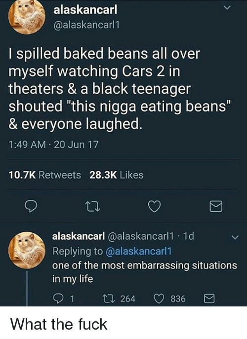 """baked beans: alaskancarl  @alaskancarl1  I spilled baked beans all over  myself watching Cars 2 in  theaters & a black teenager  shouted this nigga eating beans""""  & everyone laughed  1:49 AM 20 Jun 17  10.7K Retweets 28.3K Likes  alaskancarl @alaskancarl1 1d  Replying to @alaskancarl1  one of the most embarrassing situations  in my life  1 t. 264 836 What the fuck"""