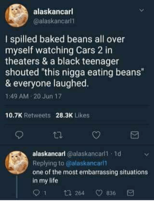 """baked beans: alaskancarl  @alaskancarl1  I spilled baked beans all over  myself watching Cars 2 in  theaters & a black teenager  shouted """"this nigga eating beans""""  & everyone laughed.  1:49 AM 20 Jun 17  10.7K Retweets 28.3K Likes  alaskancarl @alaskancarl1 1d  Replying to @alaskancarll  one of the most embarrassing situations  in my life  1  264 836"""