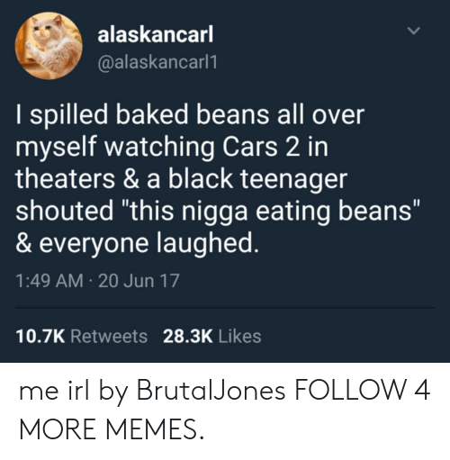 """baked beans: alaskancarl  @alaskancarl1  I spilled baked beans all over  myself watching Cars 2 in  theaters & a black teenager  shouted """"this nigga eating beans""""  & everyone laughed.  1:49 AM 20 Jun 17  10.7K Retweets 28.3K Likes  > me irl by BrutalJones FOLLOW 4 MORE MEMES."""