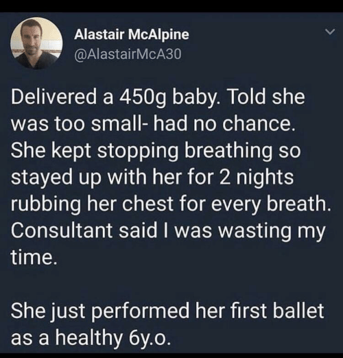 Time, Ballet, and Baby: Alastair McAlpine  @AlastairMcA30  Delivered a 450g baby. Told she  was too small- had no chance.  She kept stopping breathing so  stayed up with her for 2 nights  rubbing her chest for every breath.  Consultant said I was wasting my  time.  She just performed her first ballet  as a healthy 6y.o.