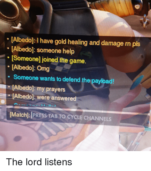 Omg, The Game, and Game: [Albedol I have gold healing and damage rn pls  [Albedo: someone help  [Someone] joined the game.  [Albedo]: Omg  . Someone wants to defend the payload!  Albedo]: my prayers  Albedo were answered  Matchl: PRESS TAB TO CYCLE CHANNELS The lord listens