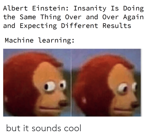 Albert Einstein, Cool, and Einstein: Albert Einstein: Insanity Is Doing  the Same Thing Over and Over Again  and Expecting Different Results  Machine learning: but it sounds cool
