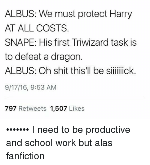 Defeation: ALBUS: We must protect Harry  AT ALL COSTS  SNAPE: His first Triwizard task is  to defeat a dragon.  ALBUS: Oh shit this'll be siiiick.  9/17/16, 9:53 AM  797 Retweets 1,507 Likes ••••••• I need to be productive and school work but alas fanfiction
