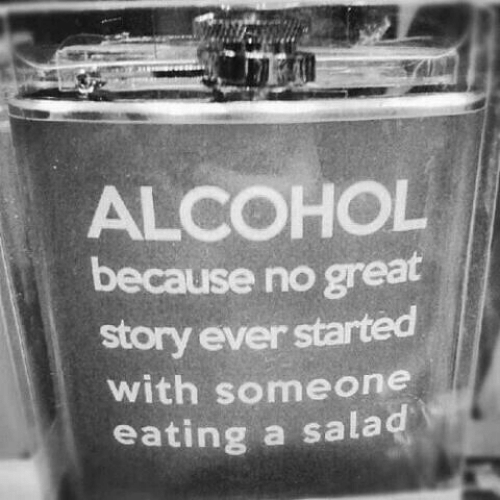 salad: ALCOHOL  because no great  story ever started  with someone  eating a salad