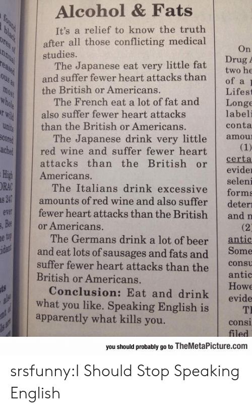 Apparently, Beer, and Tumblr: Alcohol & Fats  It's a relief to know the truth  after all those conflicting medical  studies.  On  Drug  The Japanese eat very little fat twobe  and suffer fewer heart attacks thanof a  the British or Americans.  Lifest  The French eat a lot of fat and Longe  labeli  conta  also suffer fewer heart attacks  than the British or Americans.  The Japanese drink very little amou  cored  chered wine and suffer fewer heart  attacks than the British orerta  evider  seleni  The Italians drink excessive forms  amounts of red wine and also suffer deterı  fewer heart attacks than the British and n  High Americans.  ORA  v  Be  or Americans.  The Germans drink a lot of beer  antic  and eat lots of sausages and fats and Some  suffer fewer heart attacks than the cot  antic  Howe  Conclusion: Eat and drink evide  British or Americans.  what you like. Speaking English is T  apparently what kills you.  consi  you should probably go to TheMetaPicture.com srsfunny:I Should Stop Speaking English