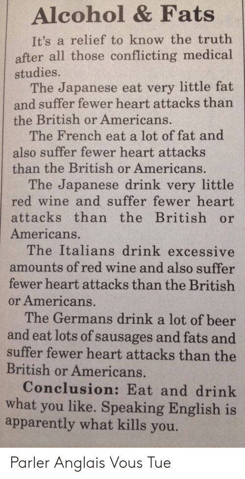 italians: Alcohol & Fats  It's a relief to know the truth  after all those conflicting medical  studies.  The Japanese eat very little fat  and suffer fewer heart attacks than  the British or Americans.  The French eat a lot of fat and  also suffer fewer heart attacks  than the British or Americans.  The Japanese drink very little  red wine and suffer fewer heart  attacks than the British or  Americans.  The Italians drink excessive  amounts of red wine and also suffer  fewer heart attacks than the British  or Americans.  The Germans drink a lot of beer  and eat lots of sausages and fats and  suffer fewer heart attacks than the  British or Americans.  Conclusion: Eat and drink  what you like. Speaking English is  apparently what kills you. Parler Anglais Vous Tue
