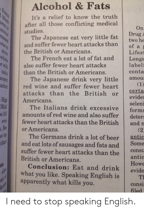 italians: Alcohol & Fats  It's a relief to know the truth  after all those conflicting medical  On  Drug A  studies.  The Japanese eat very little fat  and suffer fewer heart attacksthan  of a  the British or Americans.  Lifest  The French eat a lot of fat and Longe  uhi than the British or Americans.  rWil  SCO  ached red wine and suffer fewer heart  also suffer fewer heart attacks  labeli  conta  The Japanese drink very little amou  attacks than the British or eid  evider  seleni  High Americans.  ORAC  The Italians drink excessive forms  amounts of red wine and also suffer deter  evr fewer heart attacks than the British and n  and eat lots of sausages and fats and Some  Conclusion: Eat and drink evide  Bee  or Americans.  (2  antic  The Germans drink a lot of beer  suffer fewer heart attacks than the  British or Americans.  consu  antic  Howe  what you like. Speaking English is T  apparently what kills you.  consi  filed I need to stop speaking English.