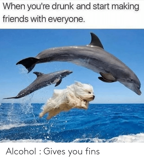 Alcohol: Alcohol : Gives you fins