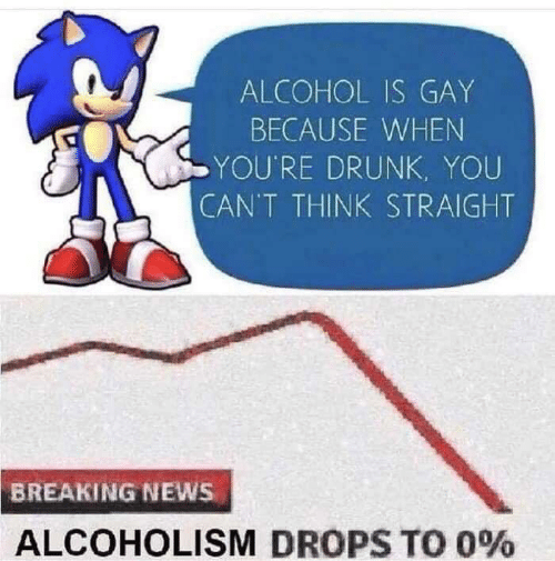 Youre Drunk: ALCOHOL IS GAY  BECAUSE WHEN  YOU'RE DRUNK, YOU  CAN'T THINK STRAIGHT  BREAKING NEWS  ALCOHOLISM DROPS TO 0%