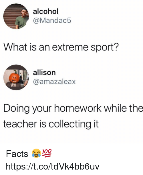 Facts, Memes, and Teacher: alcohol  @Mandac5  What is an extreme sport?  allison  @amazaleax  Doing your homework while the  teacher is collecting it Facts 😂💯 https://t.co/tdVk4bb6uv