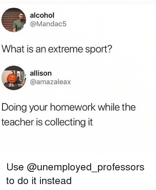 Teacher, Alcohol, and What Is: alcohol  @Mandac5  What is an extreme sport?  allison  @amazaleax  Doing your homework while the  teacher is collecting it Use @unemployed_professors to do it instead