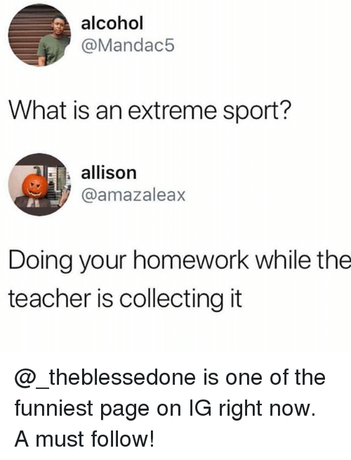 Memes, Teacher, and Alcohol: alcohol  @Mandac5  What is an extreme sport?  allison  @amazaleax  Doing your homework while the  teacher is collecting it @_theblessedone is one of the funniest page on IG right now. A must follow!