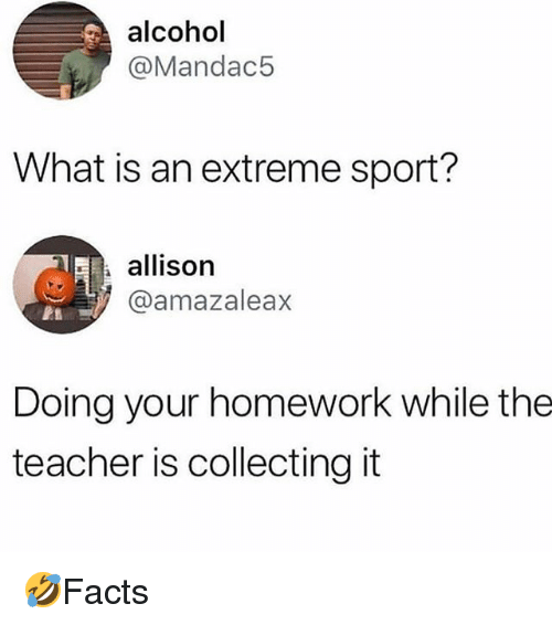 Memes, Teacher, and Alcohol: alcohol  @Mandac5  What is an extreme sport?  allison  @amazaleax  Doing your homework while the  teacher is collecting it 🤣Facts