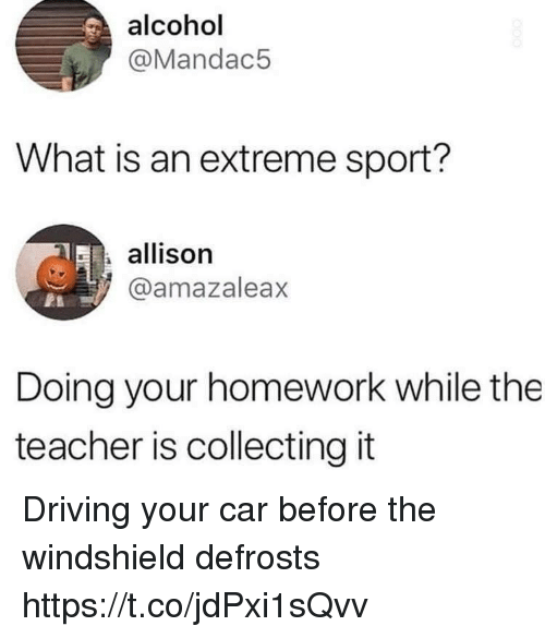 Driving, Funny, and Teacher: alcohol  @Mandac5  What is an extreme sport?  allison  @amazaleax  Doing your homework while the  teacher is collecting it Driving your car before the windshield defrosts https://t.co/jdPxi1sQvv
