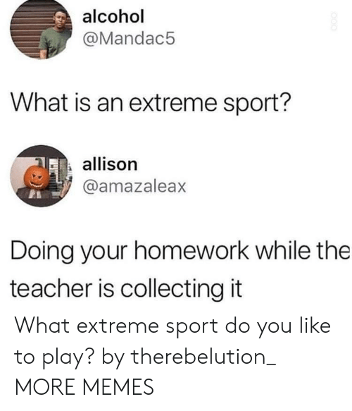 Alcoholes: alcohol  @Mandac5  What is an extreme sport?  allison  @amazaleax  Doing your homework while the  teacher is collecting it What extreme sport do you like to play? by therebelution_ MORE MEMES