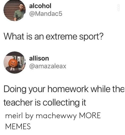 Alcoholes: alcohol  @Mandac5  What is an extreme sport?  allison  @amazaleax  Doing your homework while the  teacher is collecting it meirl by machewwy MORE MEMES