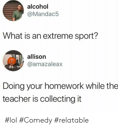 Allison: alcohol  @Mandac5  What is an extreme sport?  allison  @amazaleax  Doing your homework while the  teacher is collecting it #lol #Comedy #relatable