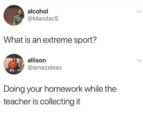 Your Homework: alcohol  @Mandac5  What is an extreme sport?  allison  @amazaleax  Doing your homework while the  teacher is collecting it