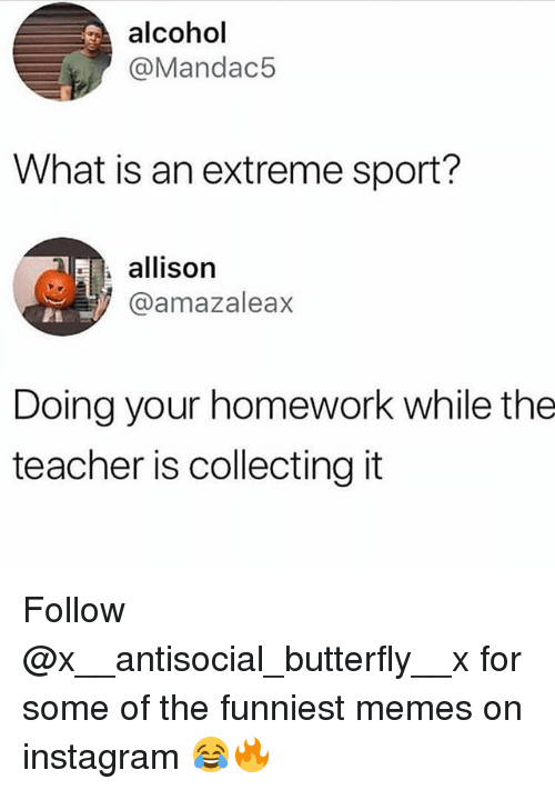 Instagram, Memes, and Teacher: alcohol  @Mandac5  What is an extreme sport?  allison  @amazaleax  PA  Doing your homework while the  teacher is collecting it Follow @x__antisocial_butterfly__x for some of the funniest memes on instagram 😂🔥