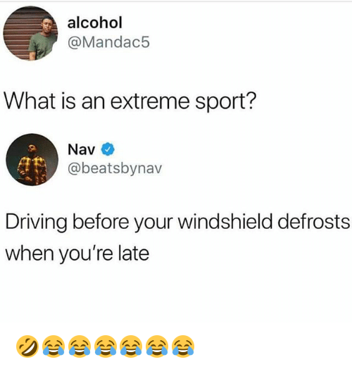 Driving, Alcohol, and What Is: alcohol  @Mandac5  What is an extreme sport?  Nav  @beatsbynav  Driving before your windshield defrosts  when you're late 🤣😂😂😂😂😂😂