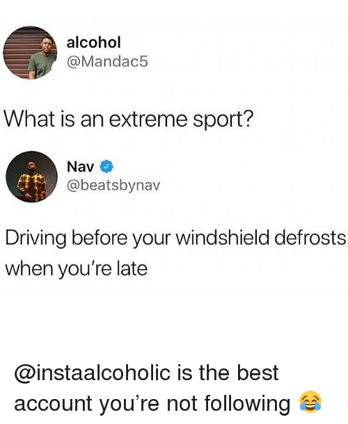 Driving, Memes, and Alcohol: alcohol  @Mandac5  What is an extreme sport?  Nav  @beatsbynav  Driving before your windshield defrosts  when you're late @instaalcoholic is the best account you're not following 😂