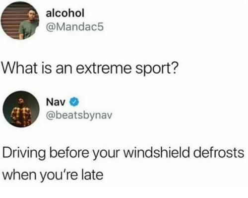 Dank, Driving, and Alcohol: alcohol  @Mandac5  What is an extreme sport?  Nav  @beatsbynav  Driving before your windshield defrosts  when you're late