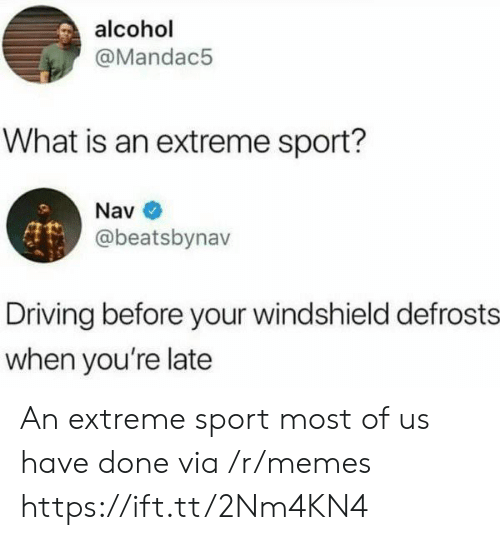 Alcoholes: alcohol  @Mandac5  What is an extreme sport?  Nav  @beatsbynav  Driving before your windshield defrosts  when you're late An extreme sport most of us have done via /r/memes https://ift.tt/2Nm4KN4