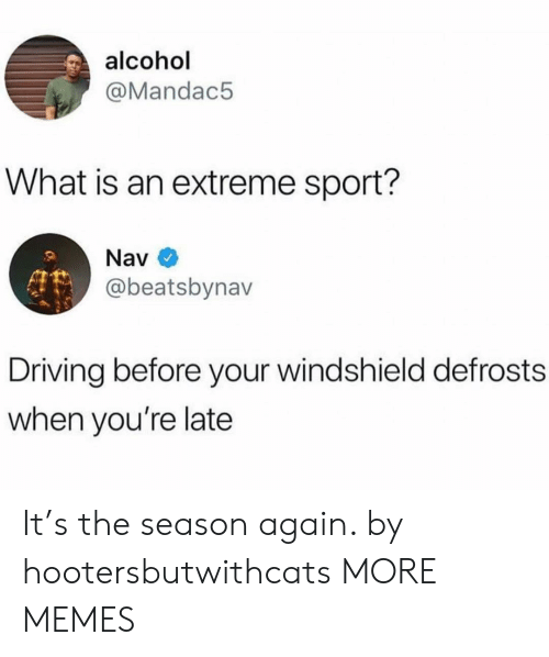 Alcoholes: alcohol  @Mandac5  What is an extreme sport?  Nav  @beatsbynav  Driving before your windshield defrosts  when you're late It's the season again. by hootersbutwithcats MORE MEMES