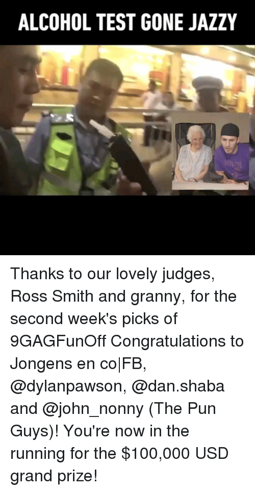 Anaconda, Memes, and Alcohol: ALCOHOL TEST GONE JAZZY Thanks to our lovely judges, Ross Smith and granny, for the second week's picks of 9GAGFunOff Congratulations to Jongens en co FB, @dylanpawson, @dan.shaba and @john_nonny (The Pun Guys)! You're now in the running for the $100,000 USD grand prize!
